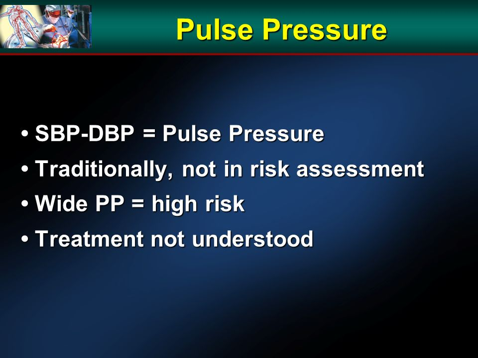 SBP-DBP = Pulse Pressure SBP-DBP = Pulse Pressure Traditionally, not in risk assessment Traditionally, not in risk assessment Wide PP = high risk Wide PP = high risk Treatment not understood Treatment not understood Pulse Pressure