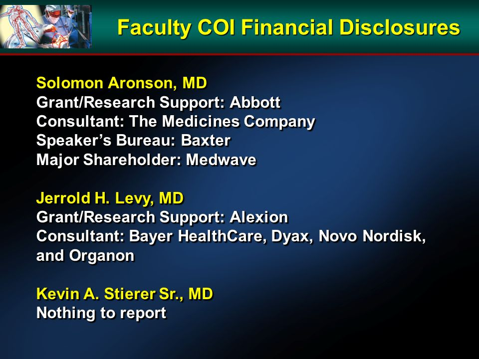 Faculty COI Financial Disclosures Solomon Aronson, MD Grant/Research Support: Abbott Consultant: The Medicines Company Speakers Bureau: Baxter Major Shareholder: Medwave Jerrold H.