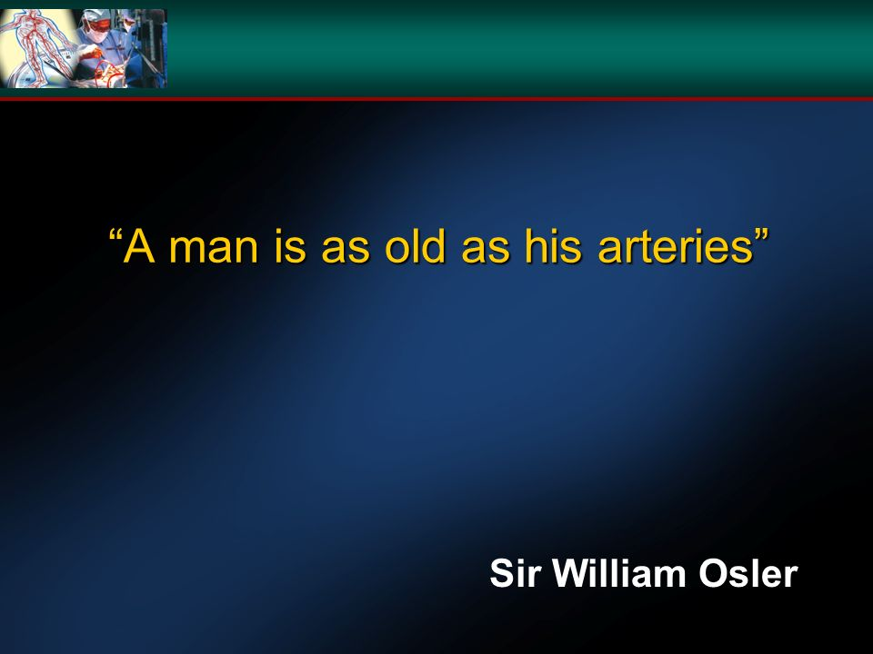 A man is as old as his arteries Sir William Osler