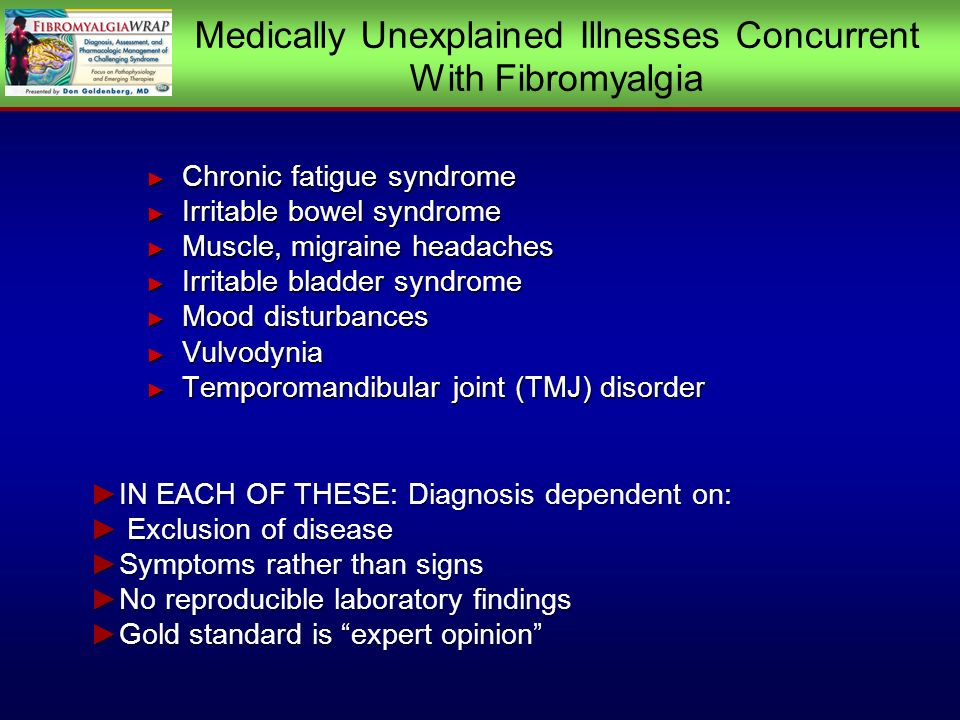 Medically Unexplained Illnesses Concurrent With Fibromyalgia Chronic fatigue syndrome Chronic fatigue syndrome Irritable bowel syndrome Irritable bowel syndrome Muscle, migraine headaches Muscle, migraine headaches Irritable bladder syndrome Irritable bladder syndrome Mood disturbances Mood disturbances Vulvodynia Vulvodynia Temporomandibular joint (TMJ) disorder Temporomandibular joint (TMJ) disorder IN EACH OF THESE: Diagnosis dependent on:IN EACH OF THESE: Diagnosis dependent on: Exclusion of disease Exclusion of disease Symptoms rather than signsSymptoms rather than signs No reproducible laboratory findingsNo reproducible laboratory findings Gold standard is expert opinionGold standard is expert opinion