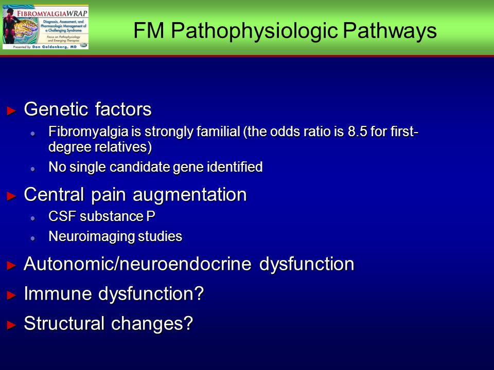 FM Pathophysiologic Pathways Genetic factors Genetic factors Fibromyalgia is strongly familial (the odds ratio is 8.5 for first- degree relatives) Fibromyalgia is strongly familial (the odds ratio is 8.5 for first- degree relatives) No single candidate gene identified No single candidate gene identified Central pain augmentation Central pain augmentation CSF substance P CSF substance P Neuroimaging studies Neuroimaging studies Autonomic/neuroendocrine dysfunction Autonomic/neuroendocrine dysfunction Immune dysfunction.