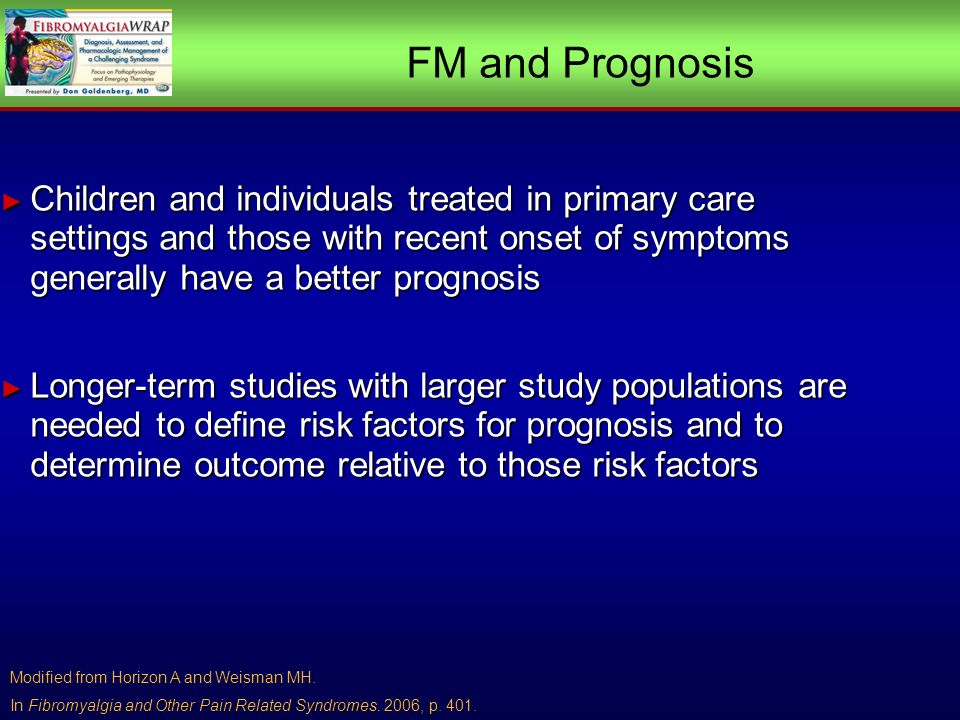 FM and Prognosis Children and individuals treated in primary care settings and those with recent onset of symptoms generally have a better prognosis Children and individuals treated in primary care settings and those with recent onset of symptoms generally have a better prognosis Longer-term studies with larger study populations are needed to define risk factors for prognosis and to determine outcome relative to those risk factors Longer-term studies with larger study populations are needed to define risk factors for prognosis and to determine outcome relative to those risk factors Modified from Horizon A and Weisman MH.