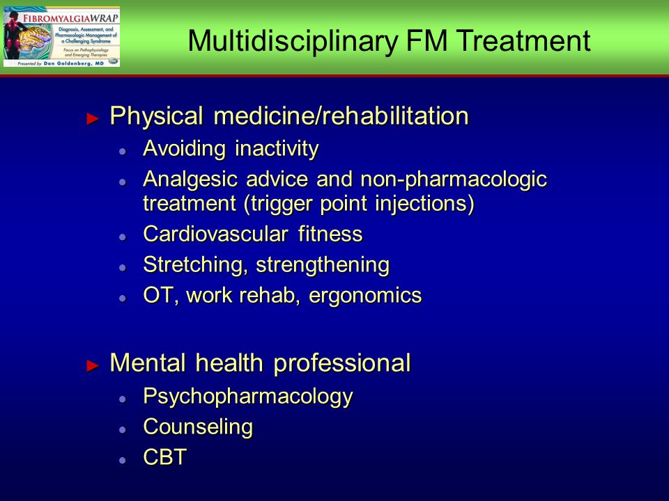 Physical medicine/rehabilitation Physical medicine/rehabilitation Avoiding inactivity Avoiding inactivity Analgesic advice and non-pharmacologic treatment (trigger point injections) Analgesic advice and non-pharmacologic treatment (trigger point injections) Cardiovascular fitness Cardiovascular fitness Stretching, strengthening Stretching, strengthening OT, work rehab, ergonomics OT, work rehab, ergonomics Mental health professional Mental health professional Psychopharmacology Psychopharmacology Counseling Counseling CBT CBT Physical medicine/rehabilitation Physical medicine/rehabilitation Avoiding inactivity Avoiding inactivity Analgesic advice and non-pharmacologic treatment (trigger point injections) Analgesic advice and non-pharmacologic treatment (trigger point injections) Cardiovascular fitness Cardiovascular fitness Stretching, strengthening Stretching, strengthening OT, work rehab, ergonomics OT, work rehab, ergonomics Mental health professional Mental health professional Psychopharmacology Psychopharmacology Counseling Counseling CBT CBT Multidisciplinary FM Treatment