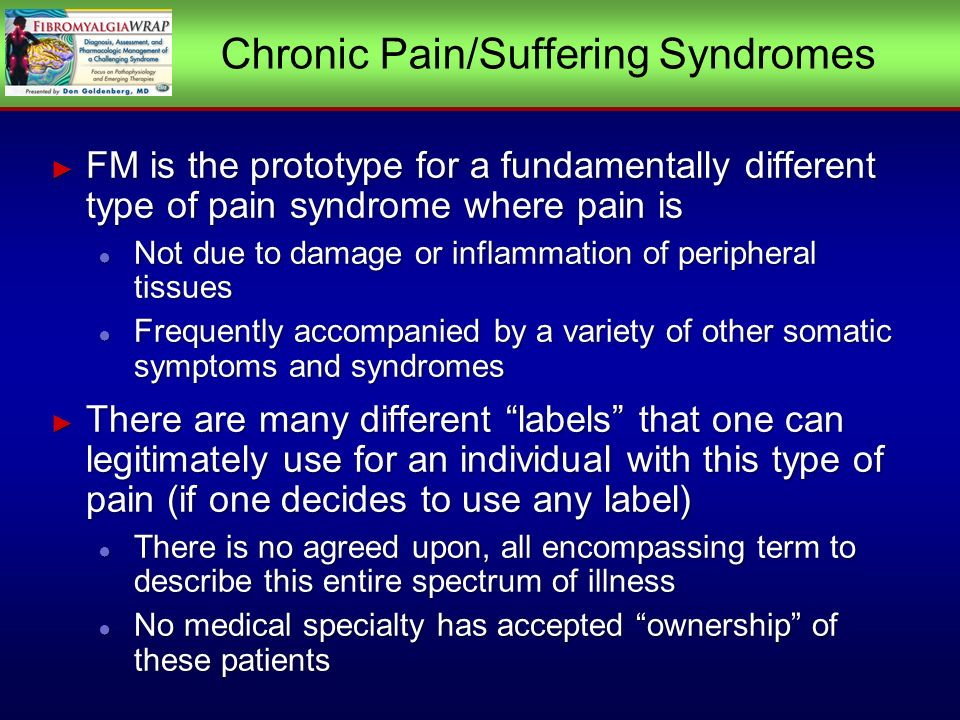 Chronic Pain/Suffering Syndromes FM is the prototype for a fundamentally different type of pain syndrome where pain is FM is the prototype for a fundamentally different type of pain syndrome where pain is Not due to damage or inflammation of peripheral tissues Not due to damage or inflammation of peripheral tissues Frequently accompanied by a variety of other somatic symptoms and syndromes Frequently accompanied by a variety of other somatic symptoms and syndromes There are many different labels that one can legitimately use for an individual with this type of pain (if one decides to use any label) There are many different labels that one can legitimately use for an individual with this type of pain (if one decides to use any label) There is no agreed upon, all encompassing term to describe this entire spectrum of illness There is no agreed upon, all encompassing term to describe this entire spectrum of illness No medical specialty has accepted ownership of these patients No medical specialty has accepted ownership of these patients FM is the prototype for a fundamentally different type of pain syndrome where pain is FM is the prototype for a fundamentally different type of pain syndrome where pain is Not due to damage or inflammation of peripheral tissues Not due to damage or inflammation of peripheral tissues Frequently accompanied by a variety of other somatic symptoms and syndromes Frequently accompanied by a variety of other somatic symptoms and syndromes There are many different labels that one can legitimately use for an individual with this type of pain (if one decides to use any label) There are many different labels that one can legitimately use for an individual with this type of pain (if one decides to use any label) There is no agreed upon, all encompassing term to describe this entire spectrum of illness There is no agreed upon, all encompassing term to describe this entire spectrum of illness No medical specialty has accepted ownership of these patients No medical specialty has accepted ownership of these patients