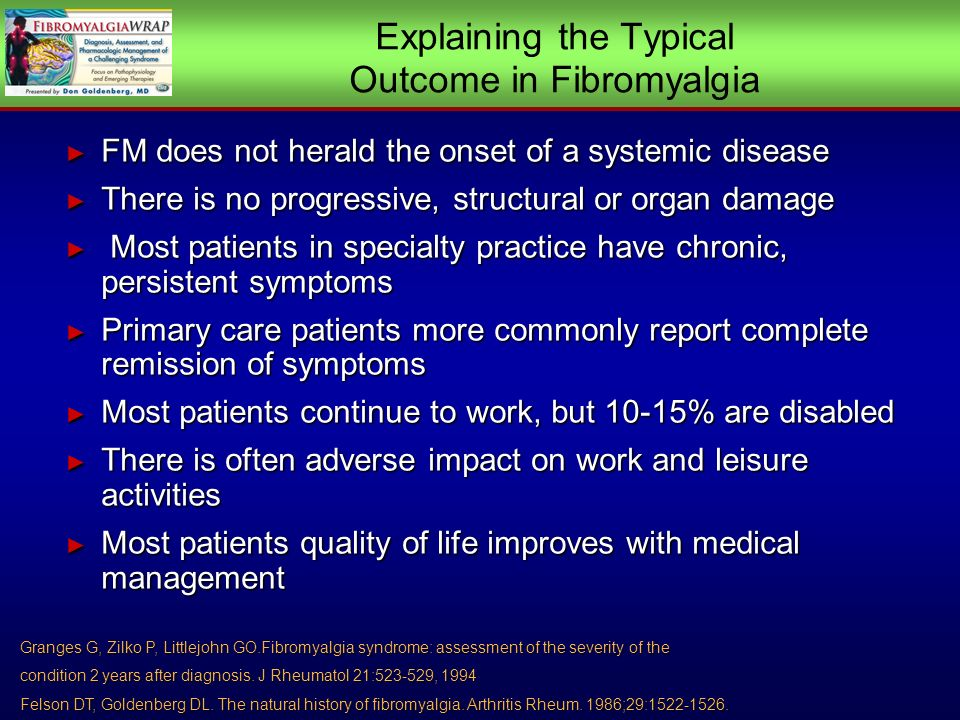 Explaining the Typical Outcome in Fibromyalgia FM does not herald the onset of a systemic disease FM does not herald the onset of a systemic disease There is no progressive, structural or organ damage There is no progressive, structural or organ damage Most patients in specialty practice have chronic, persistent symptoms Most patients in specialty practice have chronic, persistent symptoms Primary care patients more commonly report complete remission of symptoms Primary care patients more commonly report complete remission of symptoms Most patients continue to work, but 10-15% are disabled Most patients continue to work, but 10-15% are disabled There is often adverse impact on work and leisure activities There is often adverse impact on work and leisure activities Most patients quality of life improves with medical management Most patients quality of life improves with medical management FM does not herald the onset of a systemic disease FM does not herald the onset of a systemic disease There is no progressive, structural or organ damage There is no progressive, structural or organ damage Most patients in specialty practice have chronic, persistent symptoms Most patients in specialty practice have chronic, persistent symptoms Primary care patients more commonly report complete remission of symptoms Primary care patients more commonly report complete remission of symptoms Most patients continue to work, but 10-15% are disabled Most patients continue to work, but 10-15% are disabled There is often adverse impact on work and leisure activities There is often adverse impact on work and leisure activities Most patients quality of life improves with medical management Most patients quality of life improves with medical management Granges G, Zilko P, Littlejohn GO.Fibromyalgia syndrome: assessment of the severity of the condition 2 years after diagnosis.