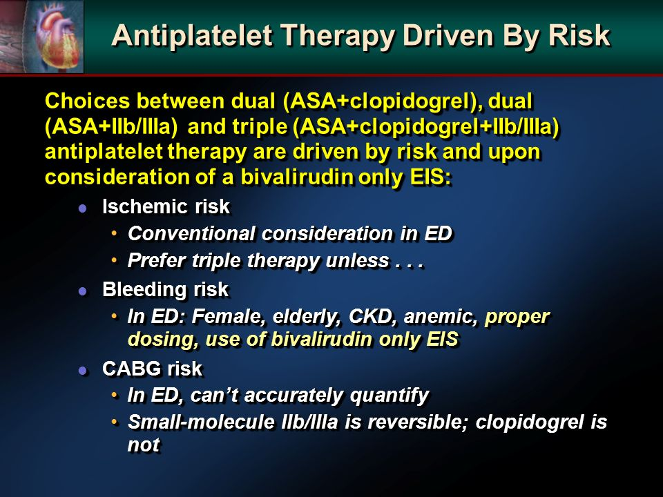 Choices between dual (ASA+clopidogrel), dual (ASA+IIb/IIIa) and triple (ASA+clopidogrel+IIb/IIIa) antiplatelet therapy are driven by risk and upon consideration of a bivalirudin only EIS: l Ischemic risk Conventional consideration in EDConventional consideration in ED Prefer triple therapy unless...Prefer triple therapy unless...