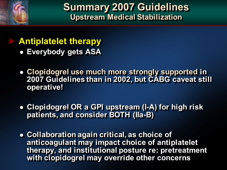 Antiplatelet therapy Antiplatelet therapy l Everybody gets ASA l Clopidogrel use much more strongly supported in 2007 Guidelines than in 2002, but CABG caveat still operative.