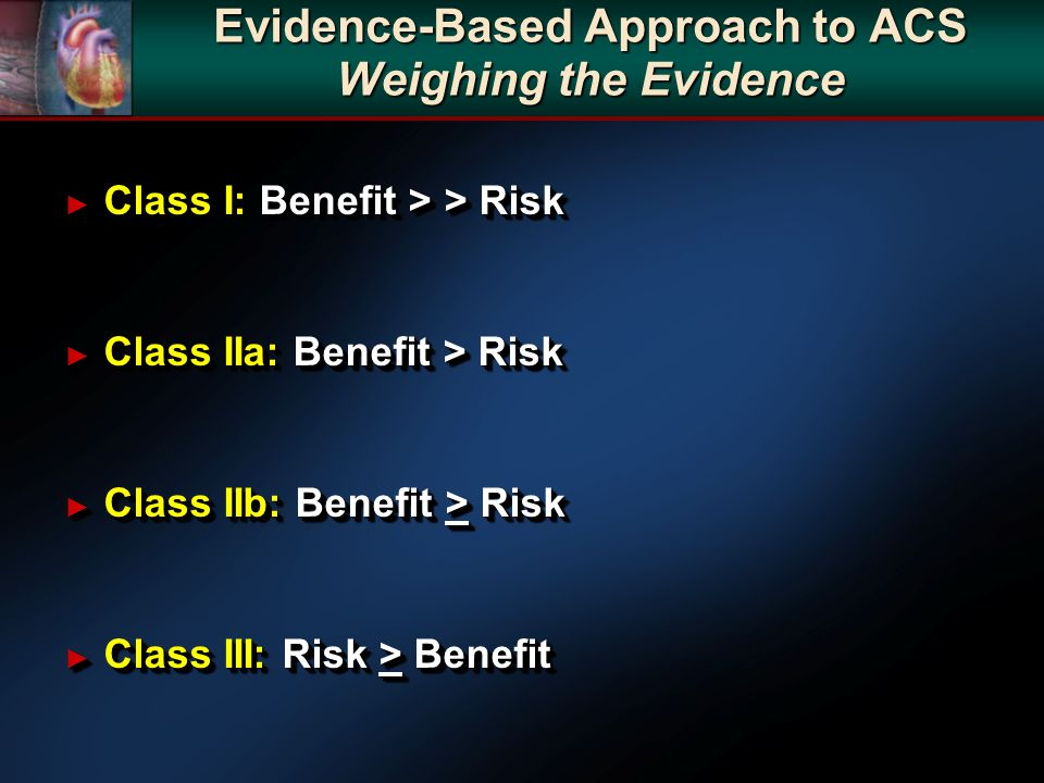 Evidence-Based Approach to ACS Weighing the Evidence Class I: Benefit > > Risk Class I: Benefit > > Risk Class IIa: Benefit > Risk Class IIa: Benefit > Risk Class IIb: Benefit > Risk Class IIb: Benefit > Risk Class III: Risk > Benefit Class III: Risk > Benefit Class I: Benefit > > Risk Class I: Benefit > > Risk Class IIa: Benefit > Risk Class IIa: Benefit > Risk Class IIb: Benefit > Risk Class IIb: Benefit > Risk Class III: Risk > Benefit Class III: Risk > Benefit