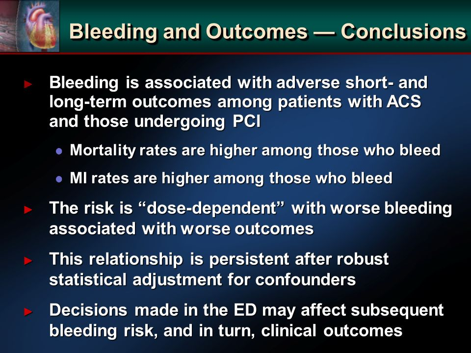 Bleeding is associated with adverse short- and long-term outcomes among patients with ACS and those undergoing PCI Bleeding is associated with adverse short- and long-term outcomes among patients with ACS and those undergoing PCI l Mortality rates are higher among those who bleed l MI rates are higher among those who bleed The risk is dose-dependent with worse bleeding associated with worse outcomes The risk is dose-dependent with worse bleeding associated with worse outcomes This relationship is persistent after robust statistical adjustment for confounders This relationship is persistent after robust statistical adjustment for confounders Decisions made in the ED may affect subsequent bleeding risk, and in turn, clinical outcomes Decisions made in the ED may affect subsequent bleeding risk, and in turn, clinical outcomes Bleeding and Outcomes Conclusions