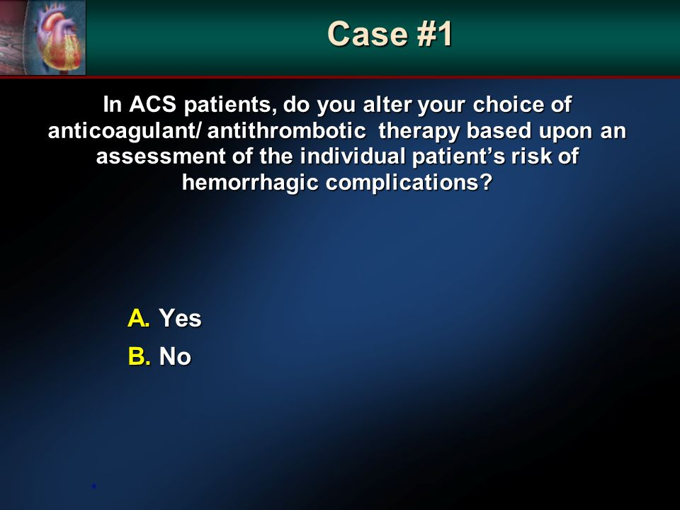 In ACS patients, do you alter your choice of anticoagulant/ antithrombotic therapy based upon an assessment of the individual patients risk of hemorrhagic complications.