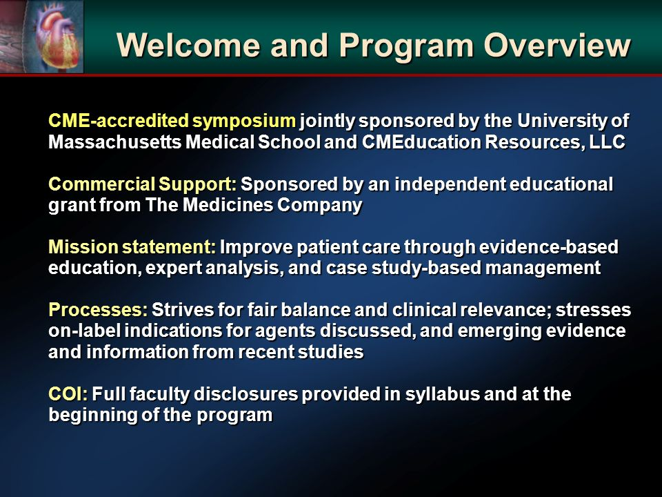 CME-accredited symposium jointly sponsored by the University of Massachusetts Medical School and CMEducation Resources, LLC Commercial Support: Sponsored by an independent educational grant from The Medicines Company Mission statement: Improve patient care through evidence-based education, expert analysis, and case study-based management Processes: Strives for fair balance and clinical relevance; stresses on-label indications for agents discussed, and emerging evidence and information from recent studies COI: Full faculty disclosures provided in syllabus and at the beginning of the program Welcome and Program Overview