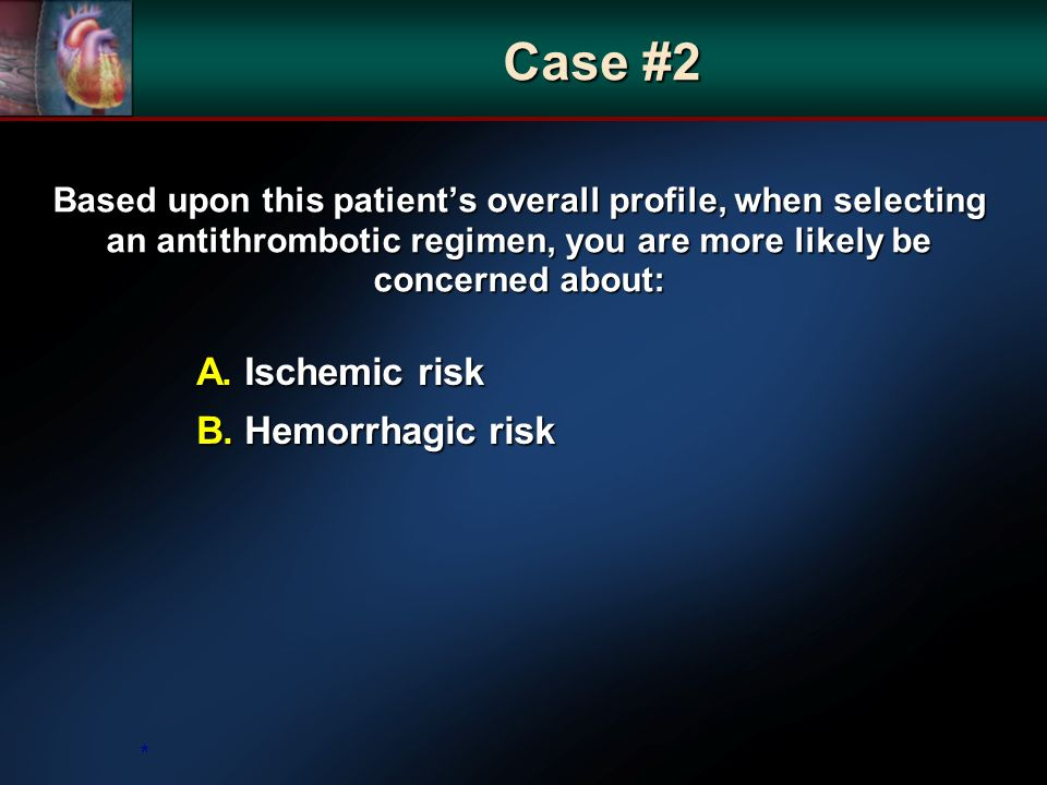 Based upon this patients overall profile, when selecting an antithrombotic regimen, you are more likely be concerned about: A.