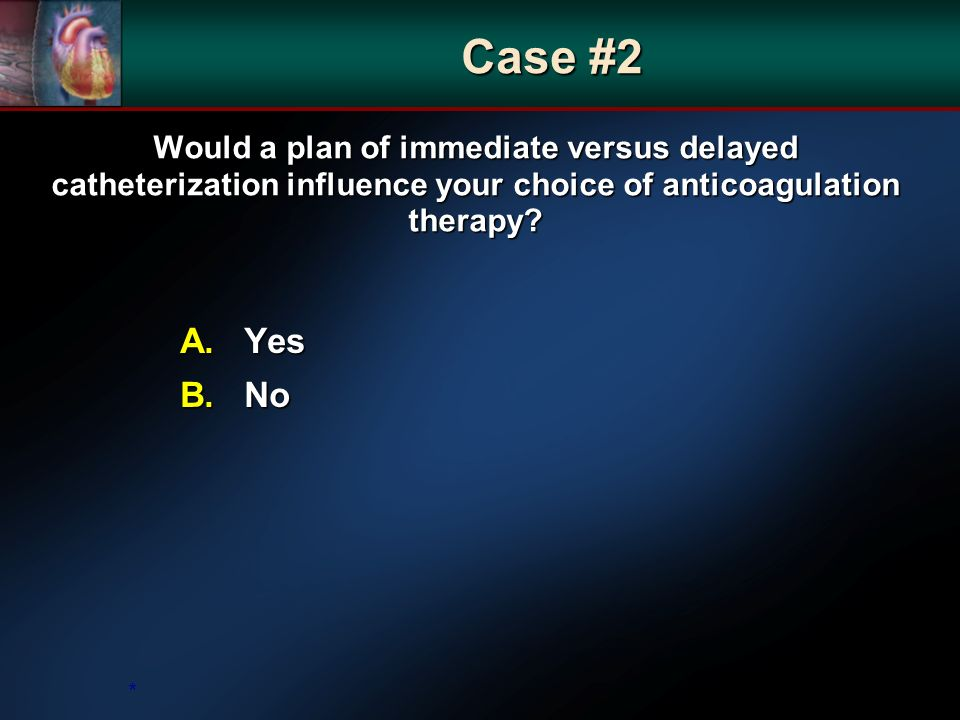 Would a plan of immediate versus delayed catheterization influence your choice of anticoagulation therapy.