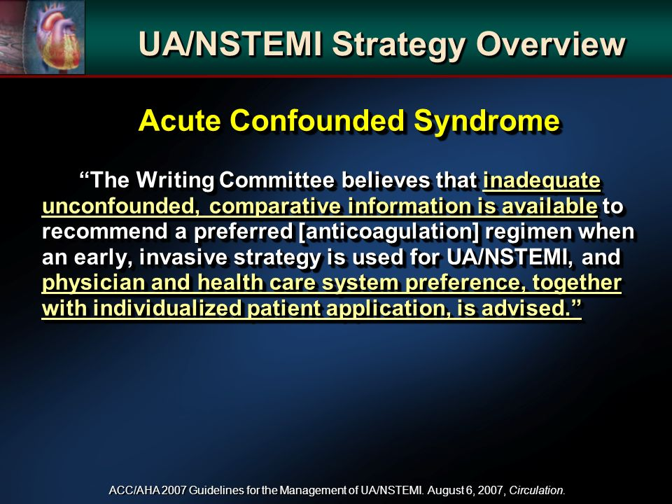 Acute Confounded Syndrome The Writing Committee believes that inadequate unconfounded, comparative information is available to recommend a preferred [anticoagulation] regimen when an early, invasive strategy is used for UA/NSTEMI, and physician and health care system preference, together with individualized patient application, is advised.