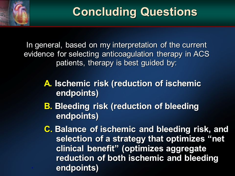 In general, based on my interpretation of the current evidence for selecting anticoagulation therapy in ACS patients, therapy is best guided by: A.
