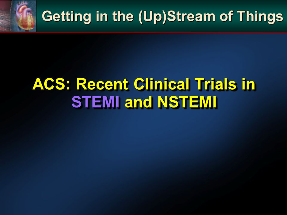 ACS: Recent Clinical Trials in STEMI and NSTEMI Getting in the (Up)Stream of Things