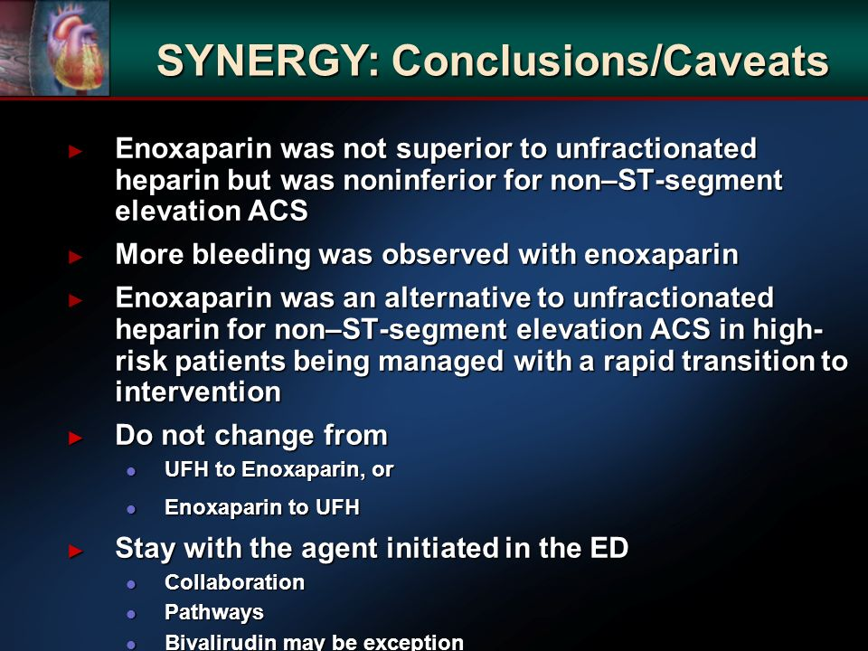 Enoxaparin was not superior to unfractionated heparin but was noninferior for non–ST-segment elevation ACS Enoxaparin was not superior to unfractionated heparin but was noninferior for non–ST-segment elevation ACS More bleeding was observed with enoxaparin More bleeding was observed with enoxaparin Enoxaparin was an alternative to unfractionated heparin for non–ST-segment elevation ACS in high- risk patients being managed with a rapid transition to intervention Enoxaparin was an alternative to unfractionated heparin for non–ST-segment elevation ACS in high- risk patients being managed with a rapid transition to intervention Do not change from Do not change from l UFH to Enoxaparin, or l Enoxaparin to UFH Stay with the agent initiated in the ED Stay with the agent initiated in the ED l Collaboration l Pathways l Bivalirudin may be exception SYNERGY: Conclusions/Caveats
