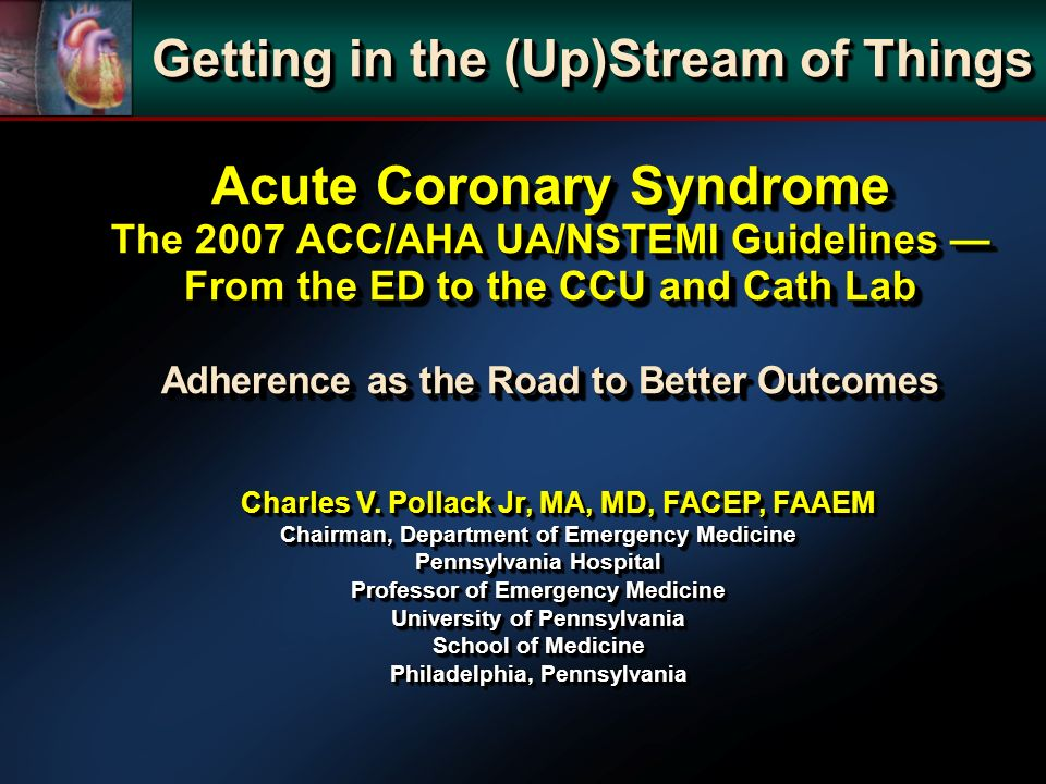 Acute Coronary Syndrome The 2007 ACC/AHA UA/NSTEMI Guidelines From the ED to the CCU and Cath Lab Adherence as the Road to Better Outcomes Getting in the (Up)Stream of Things Charles V.