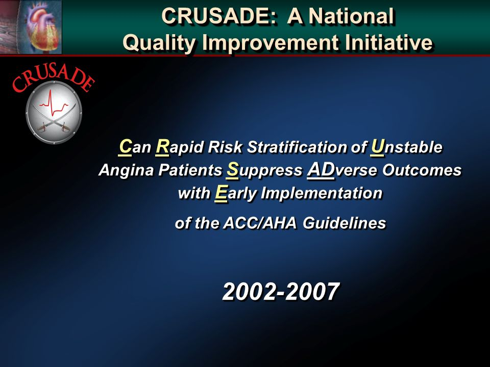 CRUSADE: A National Quality Improvement Initiative C an R apid Risk Stratification of U nstable Angina Patients S uppress AD verse Outcomes with E arly Implementation of the ACC/AHA Guidelines C an R apid Risk Stratification of U nstable Angina Patients S uppress AD verse Outcomes with E arly Implementation of the ACC/AHA Guidelines