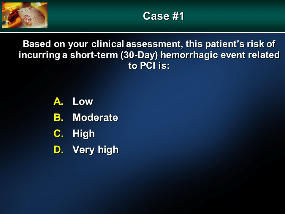 Based on your clinical assessment, this patients risk of incurring a short-term (30-Day) hemorrhagic event related to PCI is: A.Low B.Moderate C.High D.Very high Case #1
