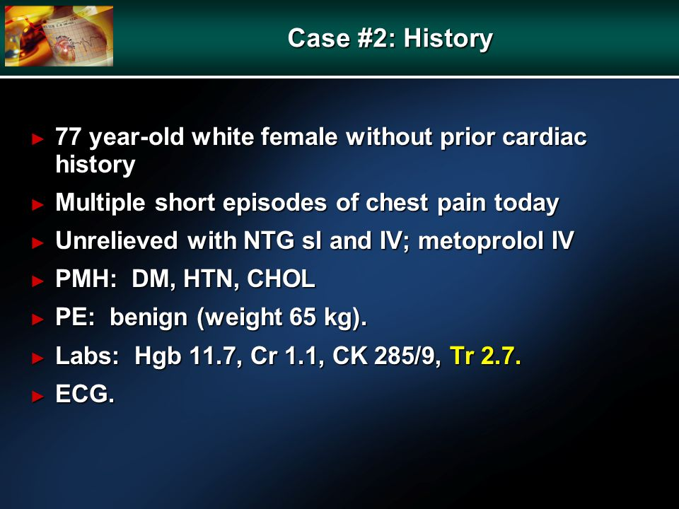 Case #2: History 77 year-old white female without prior cardiac history 77 year-old white female without prior cardiac history Multiple short episodes of chest pain today Multiple short episodes of chest pain today Unrelieved with NTG sl and IV; metoprolol IV Unrelieved with NTG sl and IV; metoprolol IV PMH: DM, HTN, CHOL PMH: DM, HTN, CHOL PE: benign (weight 65 kg).