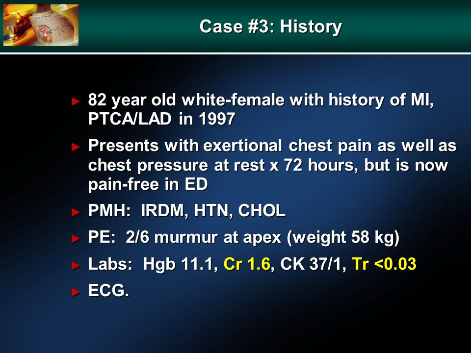 Case #3: History 82 year old white-female with history of MI, PTCA/LAD in year old white-female with history of MI, PTCA/LAD in 1997 Presents with exertional chest pain as well as chest pressure at rest x 72 hours, but is now pain-free in ED Presents with exertional chest pain as well as chest pressure at rest x 72 hours, but is now pain-free in ED PMH: IRDM, HTN, CHOL PMH: IRDM, HTN, CHOL PE: 2/6 murmur at apex (weight 58 kg) PE: 2/6 murmur at apex (weight 58 kg) Labs: Hgb 11.1, Cr 1.6, CK 37/1, Tr <0.03 Labs: Hgb 11.1, Cr 1.6, CK 37/1, Tr <0.03 ECG.