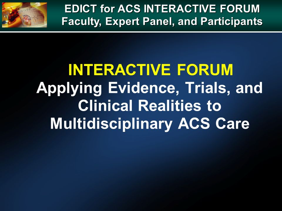 INTERACTIVE FORUM Applying Evidence, Trials, and Clinical Realities to Multidisciplinary ACS Care EDICT for ACS INTERACTIVE FORUM Faculty, Expert Panel, and Participants