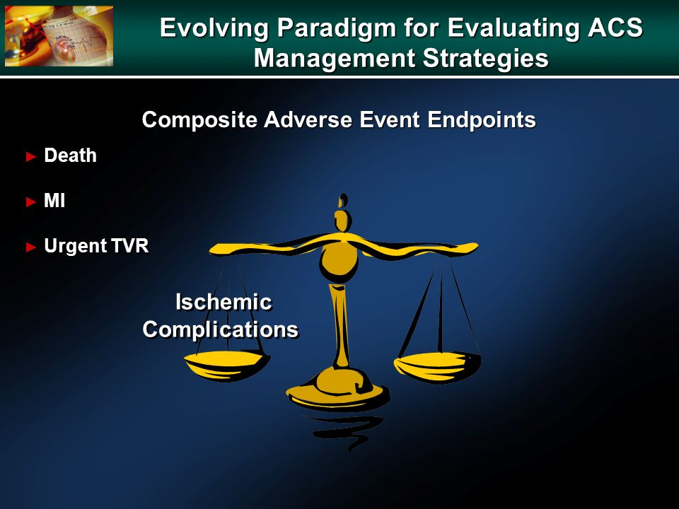 Ischemic Complications Death MI Urgent TVR Death MI Urgent TVR Evolving Paradigm for Evaluating ACS Management Strategies Composite Adverse Event Endpoints