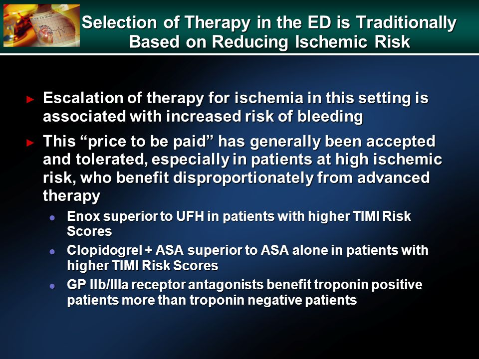 Selection of Therapy in the ED is Traditionally Based on Reducing Ischemic Risk Escalation of therapy for ischemia in this setting is associated with increased risk of bleeding Escalation of therapy for ischemia in this setting is associated with increased risk of bleeding This price to be paid has generally been accepted and tolerated, especially in patients at high ischemic risk, who benefit disproportionately from advanced therapy This price to be paid has generally been accepted and tolerated, especially in patients at high ischemic risk, who benefit disproportionately from advanced therapy l Enox superior to UFH in patients with higher TIMI Risk Scores l Clopidogrel + ASA superior to ASA alone in patients with higher TIMI Risk Scores l GP IIb/IIIa receptor antagonists benefit troponin positive patients more than troponin negative patients
