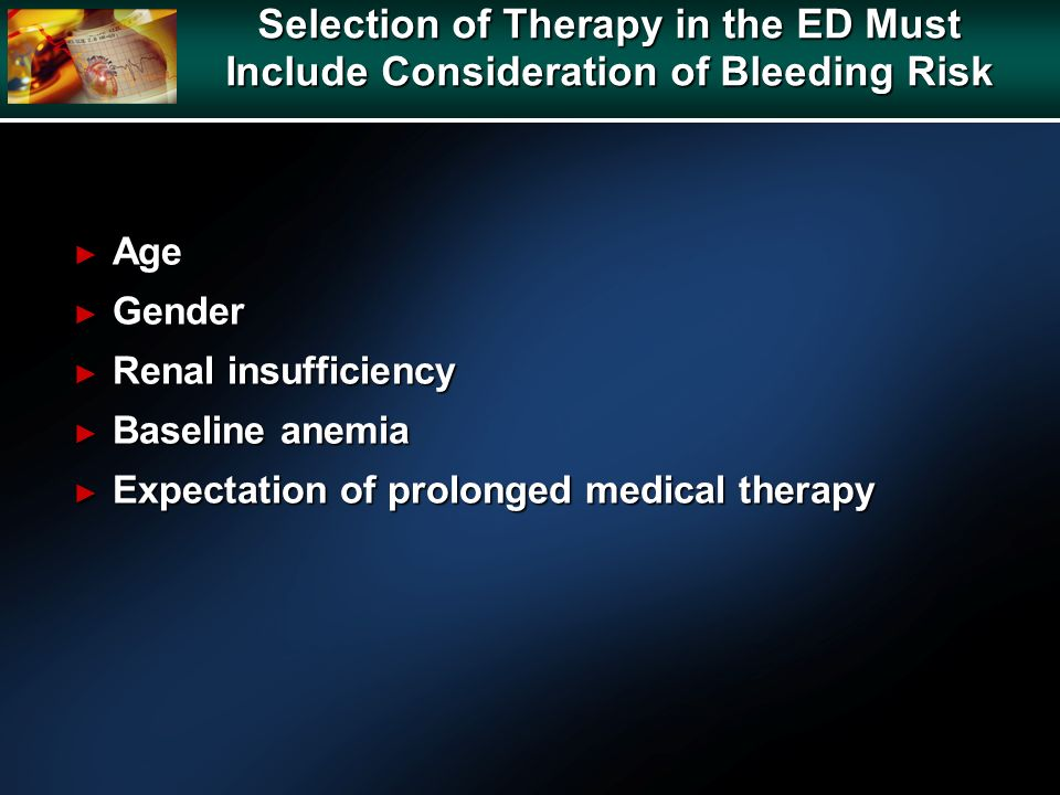 Selection of Therapy in the ED Must Include Consideration of Bleeding Risk Age Age Gender Gender Renal insufficiency Renal insufficiency Baseline anemia Baseline anemia Expectation of prolonged medical therapy Expectation of prolonged medical therapy