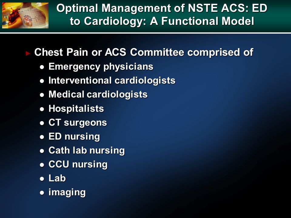 Chest Pain or ACS Committee comprised of Chest Pain or ACS Committee comprised of l Emergency physicians l Interventional cardiologists l Medical cardiologists l Hospitalists l CT surgeons l ED nursing l Cath lab nursing l CCU nursing l Lab l imaging Optimal Management of NSTE ACS: ED to Cardiology: A Functional Model