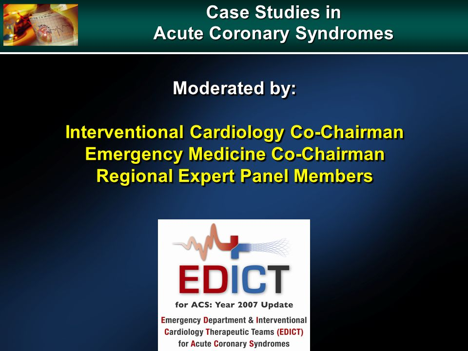 Case Studies in Acute Coronary Syndromes Moderated by: Interventional Cardiology Co-Chairman Emergency Medicine Co-Chairman Regional Expert Panel Members Moderated by: Interventional Cardiology Co-Chairman Emergency Medicine Co-Chairman Regional Expert Panel Members