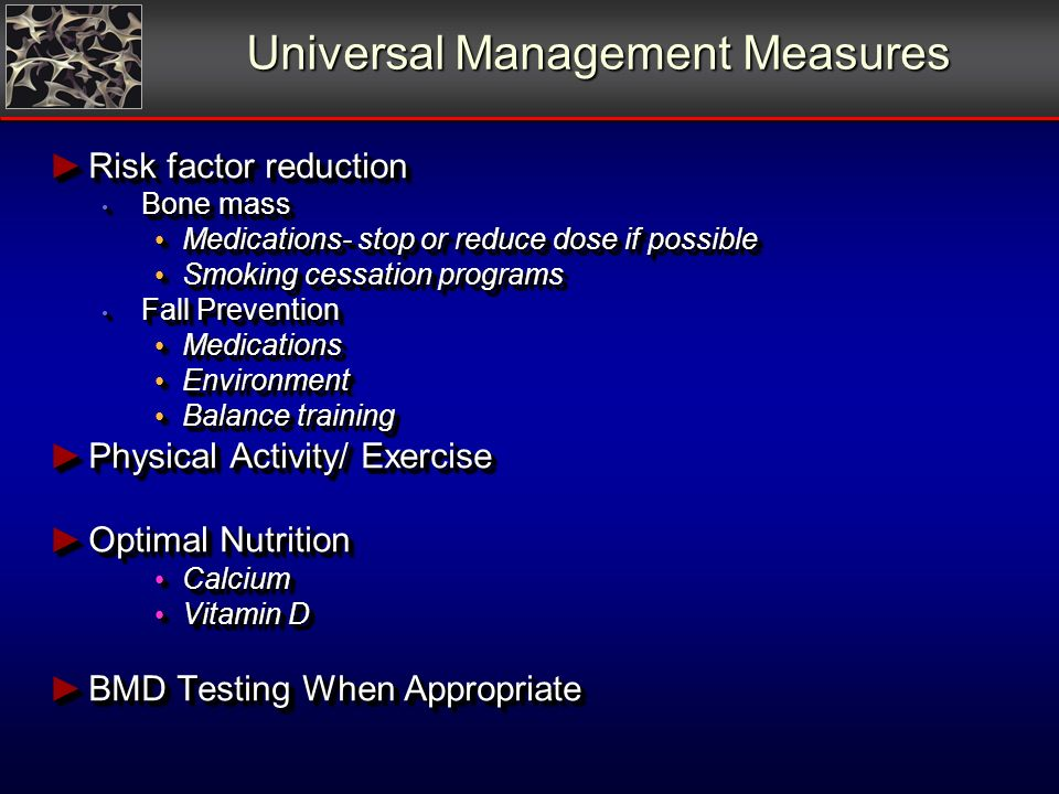 Universal Management Measures Risk factor reduction Risk factor reduction Bone mass Bone mass Medications- stop or reduce dose if possible Medications- stop or reduce dose if possible Smoking cessation programs Smoking cessation programs Fall Prevention Fall Prevention Medications Medications Environment Environment Balance training Balance training Physical Activity/ Exercise Physical Activity/ Exercise Optimal Nutrition Optimal Nutrition Calcium Calcium Vitamin D Vitamin D BMD Testing When Appropriate BMD Testing When Appropriate