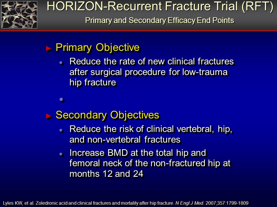 HORIZON-Recurrent Fracture Trial (RFT) Primary and Secondary Efficacy End Points Primary Objective Primary Objective Reduce the rate of new clinical fractures after surgical procedure for low-trauma hip fracture Reduce the rate of new clinical fractures after surgical procedure for low-trauma hip fracture Secondary Objectives Secondary Objectives Reduce the risk of clinical vertebral, hip, and non-vertebral fractures Reduce the risk of clinical vertebral, hip, and non-vertebral fractures Increase BMD at the total hip and femoral neck of the non-fractured hip at months 12 and 24 Increase BMD at the total hip and femoral neck of the non-fractured hip at months 12 and 24 Lyles KW, et al.