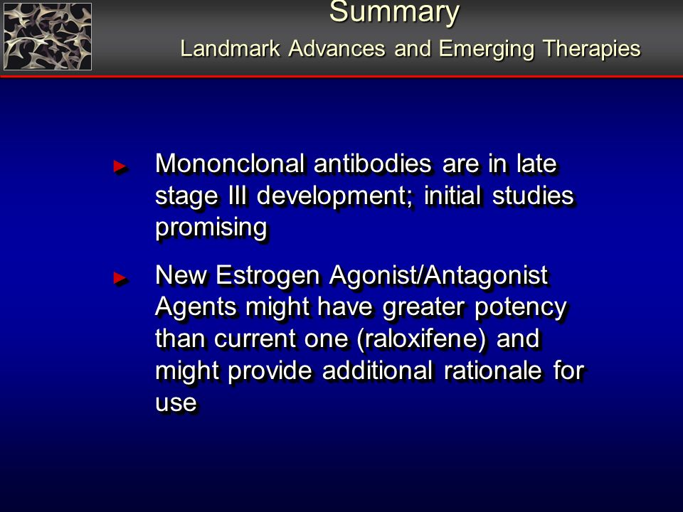 Summary Landmark Advances and Emerging Therapies Mononclonal antibodies are in late stage III development; initial studies promising Mononclonal antibodies are in late stage III development; initial studies promising New Estrogen Agonist/Antagonist Agents might have greater potency than current one (raloxifene) and might provide additional rationale for use New Estrogen Agonist/Antagonist Agents might have greater potency than current one (raloxifene) and might provide additional rationale for use