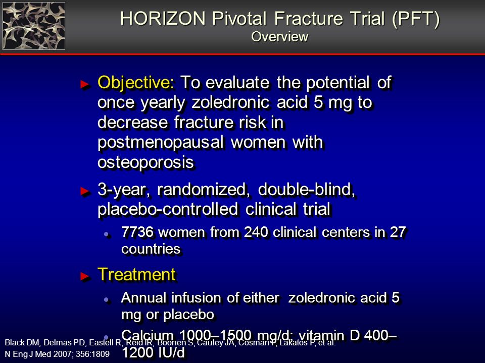 HORIZON Pivotal Fracture Trial (PFT) Overview Objective: To evaluate the potential of once yearly zoledronic acid 5 mg to decrease fracture risk in postmenopausal women with osteoporosis Objective: To evaluate the potential of once yearly zoledronic acid 5 mg to decrease fracture risk in postmenopausal women with osteoporosis 3-year, randomized, double-blind, placebo-controlled clinical trial 3-year, randomized, double-blind, placebo-controlled clinical trial 7736 women from 240 clinical centers in 27 countries 7736 women from 240 clinical centers in 27 countries Treatment Treatment Annual infusion of either zoledronic acid 5 mg or placebo Annual infusion of either zoledronic acid 5 mg or placebo Calcium 1000–1500 mg/d; vitamin D 400– 1200 IU/d Calcium 1000–1500 mg/d; vitamin D 400– 1200 IU/d Follow-up visits at 6, 12, 24 and 36 months Follow-up visits at 6, 12, 24 and 36 months Telephone interviews every 3 months Telephone interviews every 3 months Black DM, Delmas PD, Eastell R, Reid IR, Boonen S, Cauley JA, Cosman F, Lakatos P, et al.