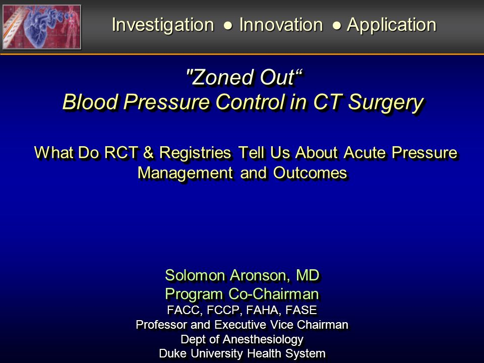 Zoned Out Blood Pressure Control in CT Surgery What Do RCT & Registries Tell Us About Acute Pressure Management and Outcomes Investigation Innovation Application Solomon Aronson, MD Program Co-Chairman FACC, FCCP, FAHA, FASE Professor and Executive Vice Chairman Dept of Anesthesiology Duke University Health System Solomon Aronson, MD Program Co-Chairman FACC, FCCP, FAHA, FASE Professor and Executive Vice Chairman Dept of Anesthesiology Duke University Health System