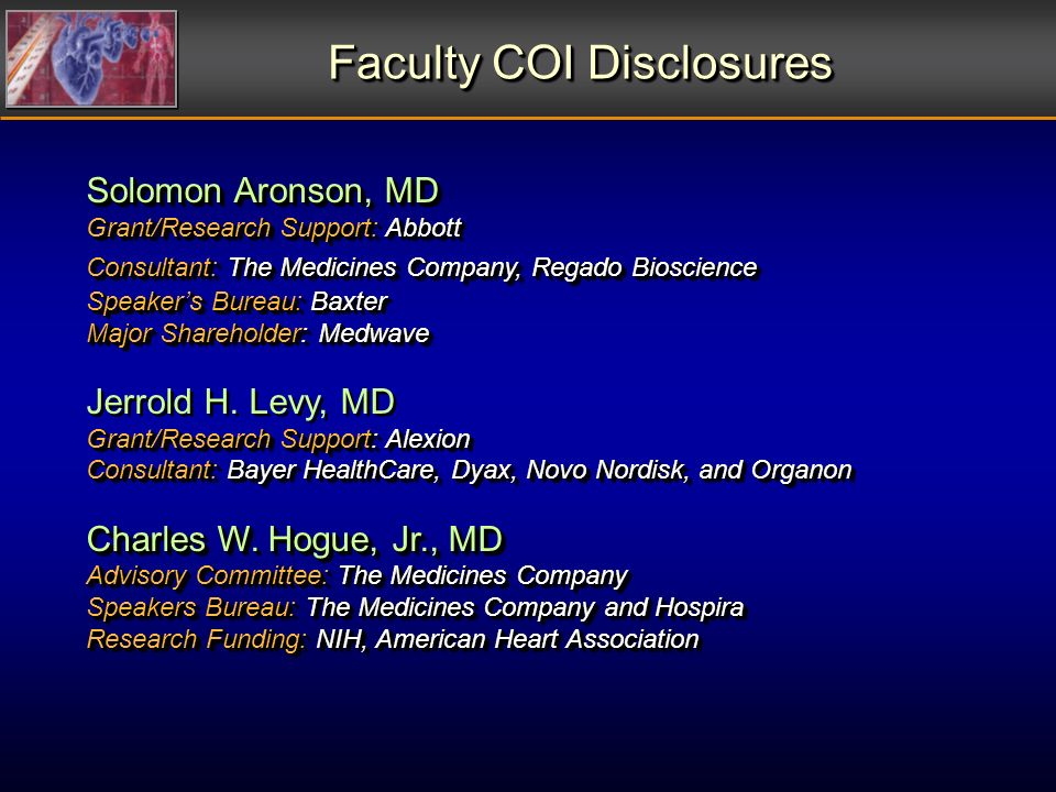 Faculty COI Disclosures Faculty COI Disclosures Solomon Aronson, MD Grant/Research Support: Abbott Consultant: The Medicines Company, Regado Bioscience Speakers Bureau: Baxter Major Shareholder: Medwave Jerrold H.