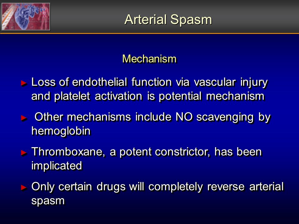 Arterial Spasm Loss of endothelial function via vascular injury and platelet activation is potential mechanism Loss of endothelial function via vascular injury and platelet activation is potential mechanism Other mechanisms include NO scavenging by hemoglobin Other mechanisms include NO scavenging by hemoglobin Thromboxane, a potent constrictor, has been implicated Thromboxane, a potent constrictor, has been implicated Only certain drugs will completely reverse arterial spasm Only certain drugs will completely reverse arterial spasm Loss of endothelial function via vascular injury and platelet activation is potential mechanism Loss of endothelial function via vascular injury and platelet activation is potential mechanism Other mechanisms include NO scavenging by hemoglobin Other mechanisms include NO scavenging by hemoglobin Thromboxane, a potent constrictor, has been implicated Thromboxane, a potent constrictor, has been implicated Only certain drugs will completely reverse arterial spasm Only certain drugs will completely reverse arterial spasm Mechanism Mechanism