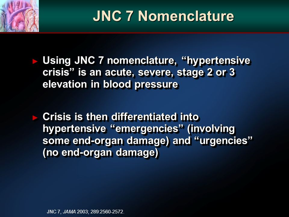 JNC 7 Nomenclature Using JNC 7 nomenclature, hypertensive crisis is an acute, severe, stage 2 or 3 elevation in blood pressure Using JNC 7 nomenclature, hypertensive crisis is an acute, severe, stage 2 or 3 elevation in blood pressure Crisis is then differentiated into hypertensive emergencies (involving some end-organ damage) and urgencies (no end-organ damage) Crisis is then differentiated into hypertensive emergencies (involving some end-organ damage) and urgencies (no end-organ damage) Using JNC 7 nomenclature, hypertensive crisis is an acute, severe, stage 2 or 3 elevation in blood pressure Using JNC 7 nomenclature, hypertensive crisis is an acute, severe, stage 2 or 3 elevation in blood pressure Crisis is then differentiated into hypertensive emergencies (involving some end-organ damage) and urgencies (no end-organ damage) Crisis is then differentiated into hypertensive emergencies (involving some end-organ damage) and urgencies (no end-organ damage) JNC 7, JAMA 2003; 289:2560-2572.