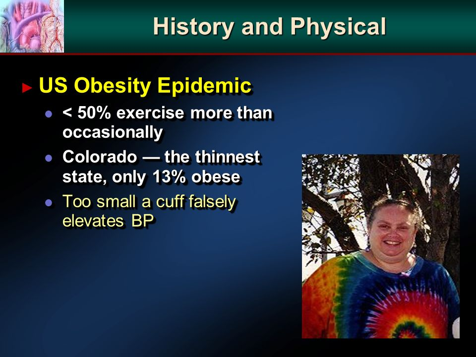 History and Physical US Obesity Epidemic US Obesity Epidemic l < 50% exercise more than occasionally l Colorado the thinnest state, only 13% obese l Too small a cuff falsely elevates BP US Obesity Epidemic US Obesity Epidemic l < 50% exercise more than occasionally l Colorado the thinnest state, only 13% obese l Too small a cuff falsely elevates BP