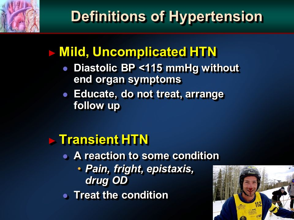 Definitions of Hypertension Mild, Uncomplicated HTN Mild, Uncomplicated HTN l Diastolic BP <115 mmHg without end organ symptoms l Educate, do not treat, arrange follow up Transient HTN Transient HTN l A reaction to some condition Pain, fright, epistaxis, drug ODPain, fright, epistaxis, drug OD l Treat the condition Mild, Uncomplicated HTN Mild, Uncomplicated HTN l Diastolic BP <115 mmHg without end organ symptoms l Educate, do not treat, arrange follow up Transient HTN Transient HTN l A reaction to some condition Pain, fright, epistaxis, drug ODPain, fright, epistaxis, drug OD l Treat the condition