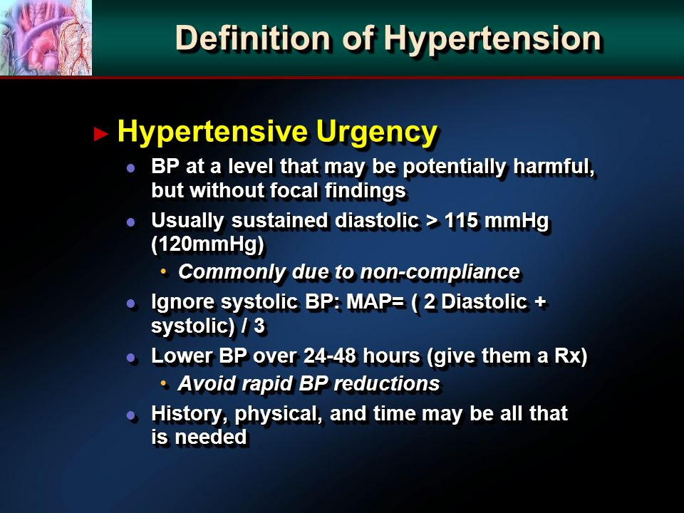 Hypertensive Urgency Hypertensive Urgency l BP at a level that may be potentially harmful, but without focal findings l Usually sustained diastolic > 115 mmHg (120mmHg) Commonly due to non-complianceCommonly due to non-compliance l Ignore systolic BP: MAP= ( 2 Diastolic + systolic) / 3 l Lower BP over 24-48 hours (give them a Rx) Avoid rapid BP reductionsAvoid rapid BP reductions l History, physical, and time may be all that is needed Hypertensive Urgency Hypertensive Urgency l BP at a level that may be potentially harmful, but without focal findings l Usually sustained diastolic > 115 mmHg (120mmHg) Commonly due to non-complianceCommonly due to non-compliance l Ignore systolic BP: MAP= ( 2 Diastolic + systolic) / 3 l Lower BP over 24-48 hours (give them a Rx) Avoid rapid BP reductionsAvoid rapid BP reductions l History, physical, and time may be all that is needed Definition of Hypertension