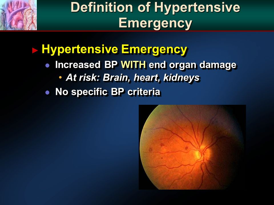 Definition of Hypertensive Emergency Hypertensive Emergency Hypertensive Emergency l Increased BP WITH end organ damage At risk: Brain, heart, kidneysAt risk: Brain, heart, kidneys l No specific BP criteria Hypertensive Emergency Hypertensive Emergency l Increased BP WITH end organ damage At risk: Brain, heart, kidneysAt risk: Brain, heart, kidneys l No specific BP criteria