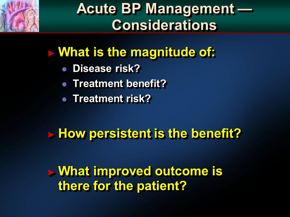Acute BP Management Considerations What is the magnitude of: What is the magnitude of: l Disease risk.