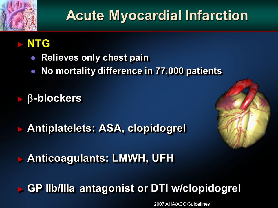 Acute Myocardial Infarction NTG NTG l Relieves only chest pain l No mortality difference in 77,000 patients -blockers -blockers Antiplatelets: ASA, clopidogrel Antiplatelets: ASA, clopidogrel Anticoagulants: LMWH, UFH Anticoagulants: LMWH, UFH GP IIb/IIIa antagonist or DTI w/clopidogrel GP IIb/IIIa antagonist or DTI w/clopidogrel NTG NTG l Relieves only chest pain l No mortality difference in 77,000 patients -blockers -blockers Antiplatelets: ASA, clopidogrel Antiplatelets: ASA, clopidogrel Anticoagulants: LMWH, UFH Anticoagulants: LMWH, UFH GP IIb/IIIa antagonist or DTI w/clopidogrel GP IIb/IIIa antagonist or DTI w/clopidogrel 2007 AHA/ACC Guidelines