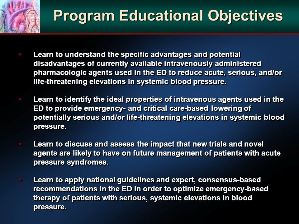 Program Educational Objectives Learn to understand the specific advantages and potential disadvantages of currently available intravenously administered pharmacologic agents used in the ED to reduce acute, serious, and/or life-threatening elevations in systemic blood pressure.