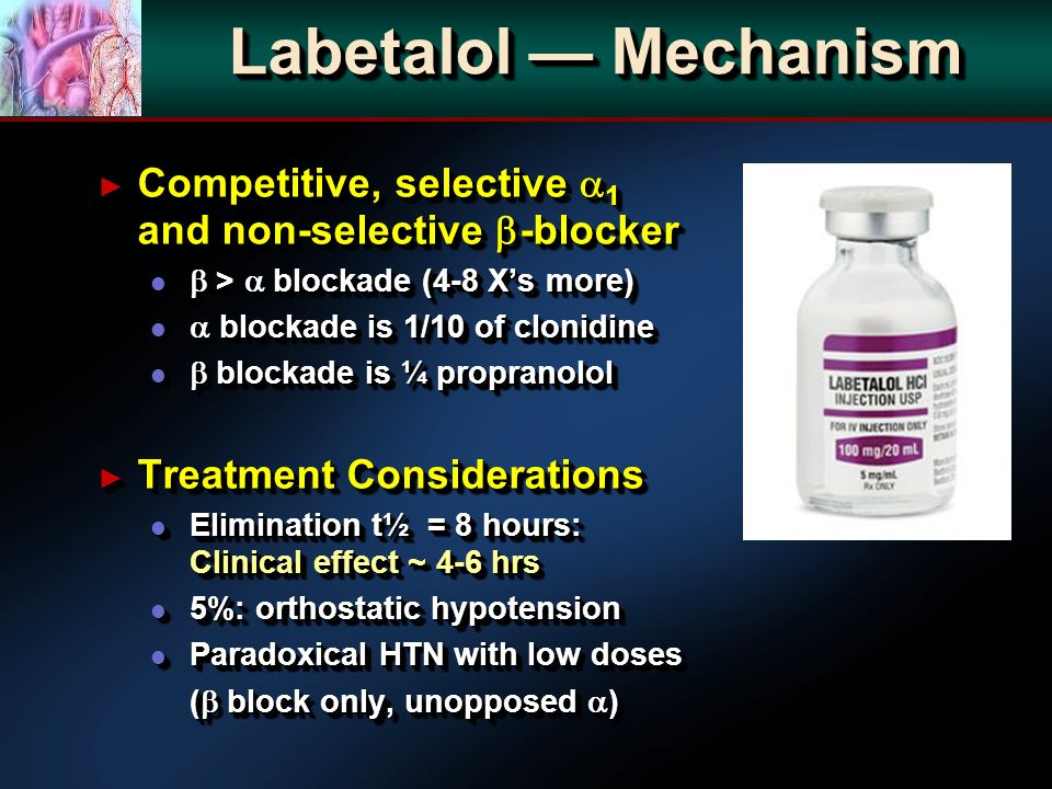 Labetalol Mechanism Competitive, selective 1 and non-selective -blocker Competitive, selective 1 and non-selective -blocker l > blockade (4-8 Xs more) l blockade is 1/10 of clonidine l blockade is ¼ propranolol Treatment Considerations Treatment Considerations l Elimination t½ = 8 hours: Clinical effect ~ 4-6 hrs l 5%: orthostatic hypotension l Paradoxical HTN with low doses ( block only, unopposed ) Competitive, selective 1 and non-selective -blocker Competitive, selective 1 and non-selective -blocker l > blockade (4-8 Xs more) l blockade is 1/10 of clonidine l blockade is ¼ propranolol Treatment Considerations Treatment Considerations l Elimination t½ = 8 hours: Clinical effect ~ 4-6 hrs l 5%: orthostatic hypotension l Paradoxical HTN with low doses ( block only, unopposed )