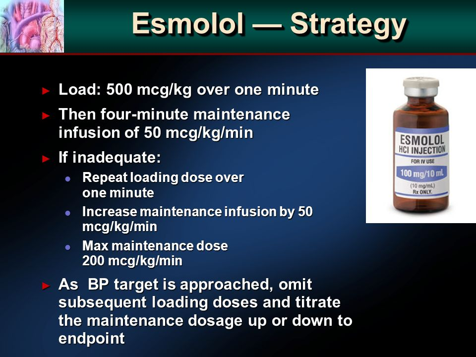 Esmolol Strategy Load: 500 mcg/kg over one minute Load: 500 mcg/kg over one minute Then four-minute maintenance infusion of 50 mcg/kg/min Then four-minute maintenance infusion of 50 mcg/kg/min If inadequate: If inadequate: l Repeat loading dose over one minute l Increase maintenance infusion by 50 mcg/kg/min l Max maintenance dose 200 mcg/kg/min As BP target is approached, omit subsequent loading doses and titrate the maintenance dosage up or down to endpoint As BP target is approached, omit subsequent loading doses and titrate the maintenance dosage up or down to endpoint