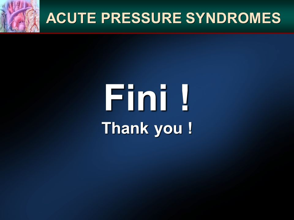 Fini ! Thank you ! ACUTE PRESSURE SYNDROMES